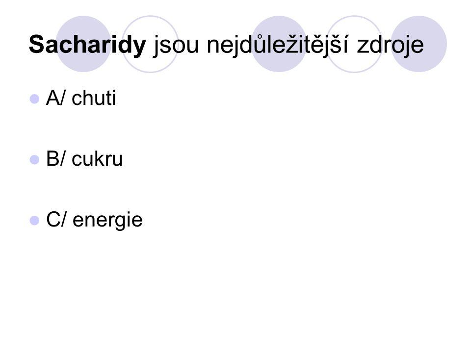 Sacharidy jsou nejdůležitější zdroje A/ chuti B/ cukru C/ energie