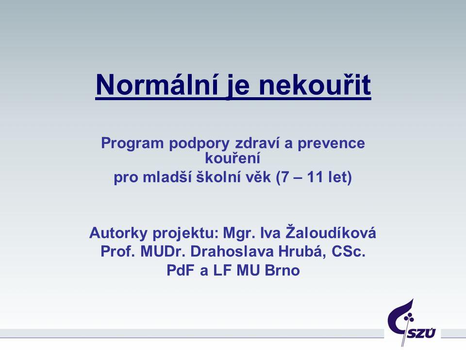 Normální je nekouřit Program podpory zdraví a prevence kouření pro mladší školní věk (7 – 11 let) Autorky projektu: Mgr. Iva Žaloudíková Prof. MUDr. D