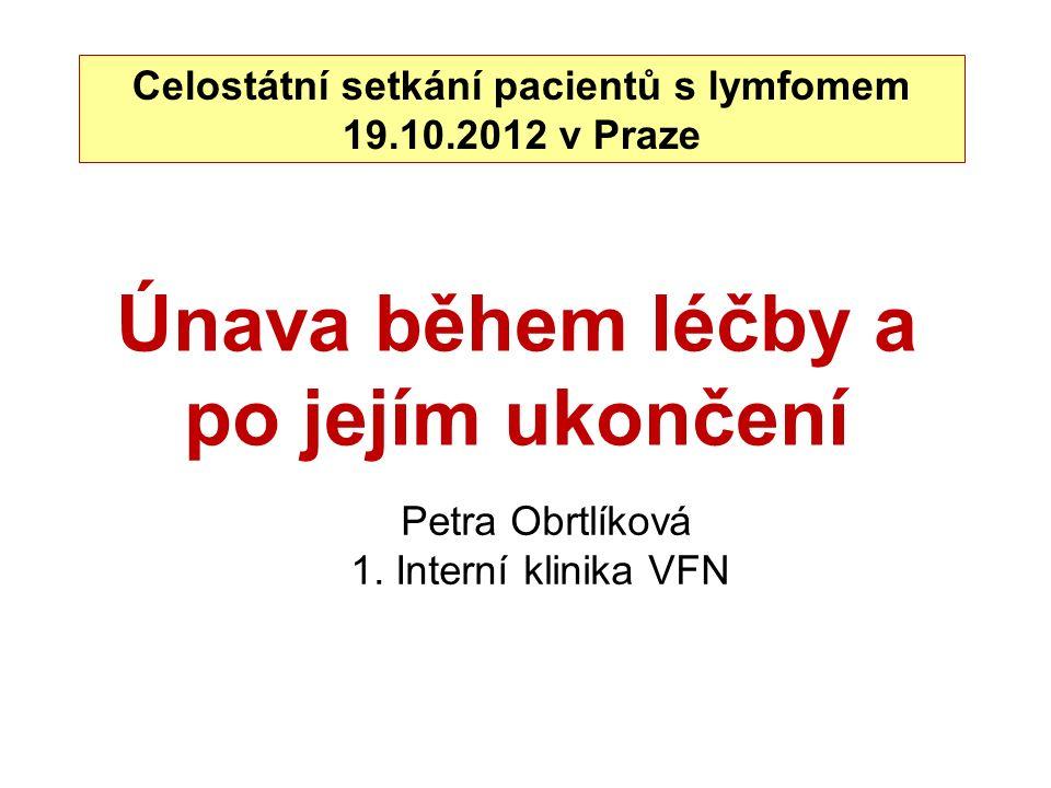 Únava během léčby a po jejím ukončení Celostátní setkání pacientů s lymfomem 19.10.2012 v Praze Petra Obrtlíková 1. Interní klinika VFN