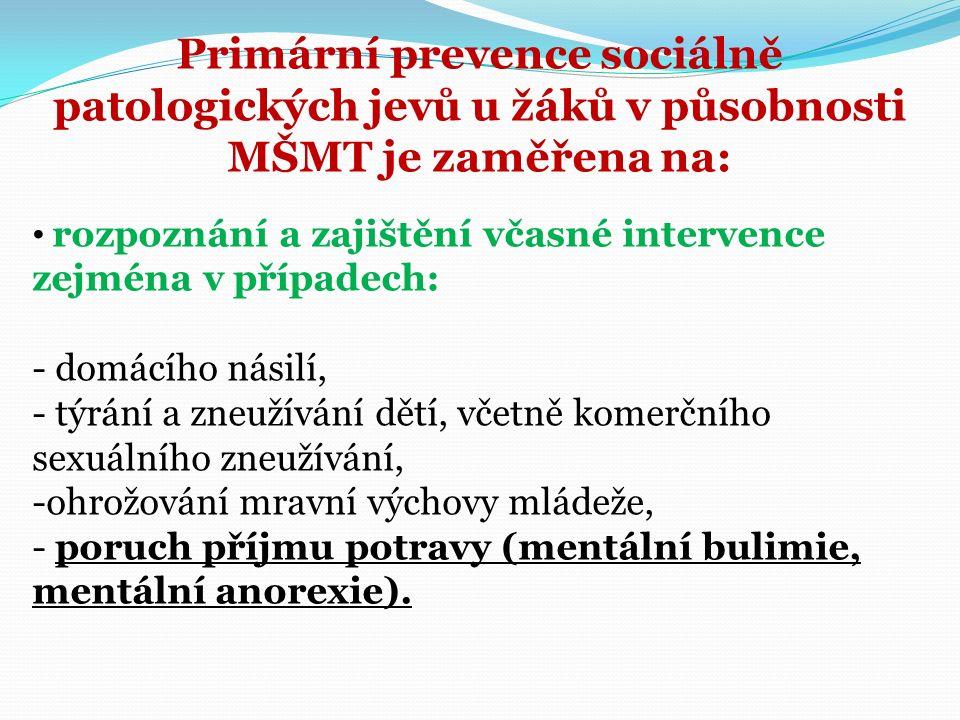 Primární prevence sociálně patologických jevů u žáků v působnosti MŠMT je zaměřena na: rozpoznání a zajištění včasné intervence zejména v případech: - domácího násilí, - týrání a zneužívání dětí, včetně komerčního sexuálního zneužívání, -ohrožování mravní výchovy mládeže, - poruch příjmu potravy (mentální bulimie, mentální anorexie).
