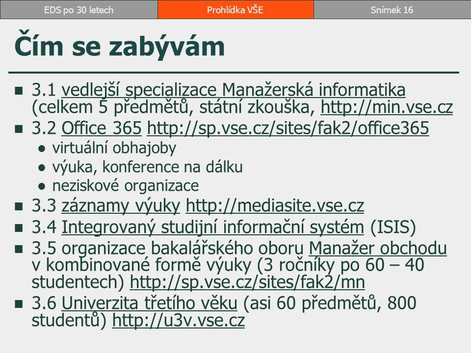 Čím se zabývám 3.1 vedlejší specializace Manažerská informatika (celkem 5 předmětů, státní zkouška, http://min.vse.czvedlejší specializace Manažerská informatikahttp://min.vse.cz 3.2 Office 365 http://sp.vse.cz/sites/fak2/office365Office 365http://sp.vse.cz/sites/fak2/office365 virtuální obhajoby výuka, konference na dálku neziskové organizace 3.3 záznamy výuky http://mediasite.vse.czzáznamy výukyhttp://mediasite.vse.cz 3.4 Integrovaný studijní informační systém (ISIS)Integrovaný studijní informační systém 3.5 organizace bakalářského oboru Manažer obchodu v kombinované formě výuky (3 ročníky po 60 – 40 studentech) http://sp.vse.cz/sites/fak2/mnManažer obchoduhttp://sp.vse.cz/sites/fak2/mn 3.6 Univerzita třetího věku (asi 60 předmětů, 800 studentů) http://u3v.vse.czUniverzita třetího věkuhttp://u3v.vse.cz Prohlídka VŠESnímek 16EDS po 30 letech