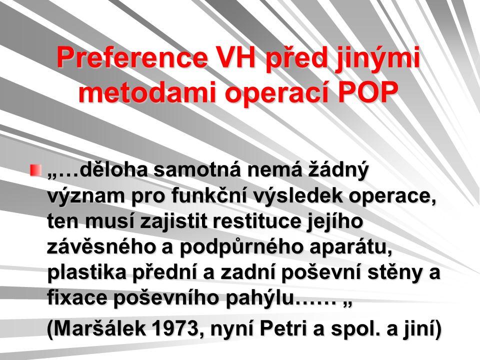 """Preference VH před jinými metodami operací POP """"…děloha samotná nemá žádný význam pro funkční výsledek operace, ten musí zajistit restituce jejího závěsného a podpůrného aparátu, plastika přední a zadní poševní stěny a fixace poševního pahýlu…… """" (Maršálek 1973, nyní Petri a spol."""