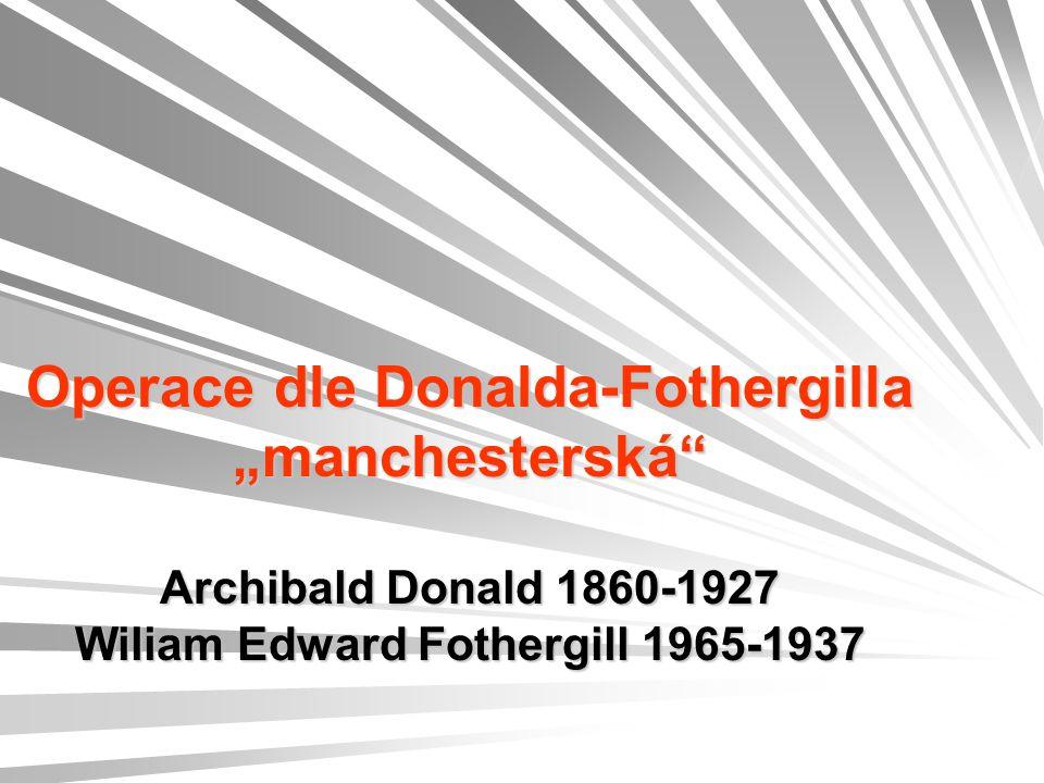 "Operace dle Donalda-Fothergilla ""manchesterská Archibald Donald 1860-1927 Wiliam Edward Fothergill 1965-1937"