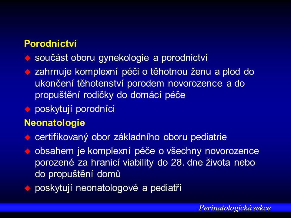 Perinatologická sekce Porodnictví u u součást oboru gynekologie a porodnictví u u zahrnuje komplexní péči o těhotnou ženu a plod do ukončení těhotenství porodem novorozence a do propuštění rodičky do domácí péče u u poskytují porodníci Neonatologie u u certifikovaný obor základního oboru pediatrie u u obsahem je komplexní péče o všechny novorozence porozené za hranicí viability do 28.