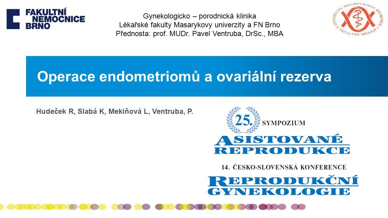 Operace endometriomů a ovariální rezerva Gynekologicko – porodnická klinika Lékařské fakulty Masarykovy univerzity a FN Brno Přednosta: prof.