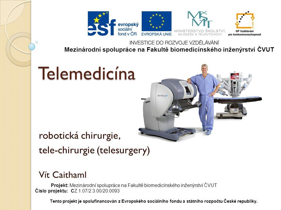 Telemedicína robotická chirurgie, tele-chirurgie (telesurgery) Vít Caithaml Mezinárodní spolupráce na Fakultě biomedicínského inženýrství ČVUT Projekt