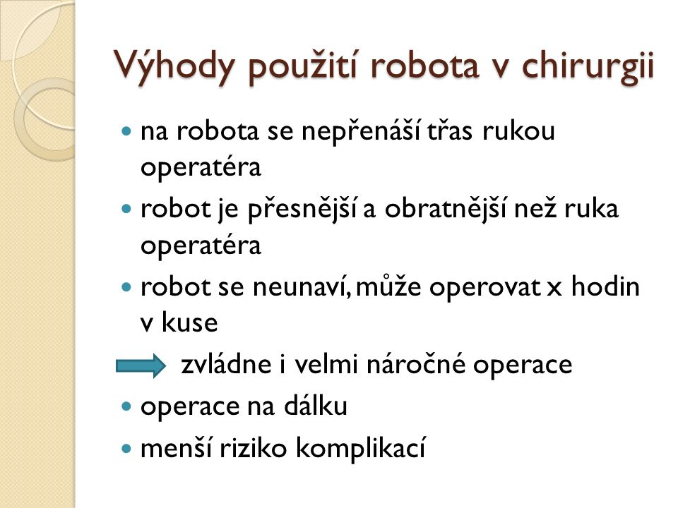 Výhody použití robota v chirurgii na robota se nepřenáší třas rukou operatéra robot je přesnější a obratnější než ruka operatéra robot se neunaví, může operovat x hodin v kuse zvládne i velmi náročné operace operace na dálku menší riziko komplikací