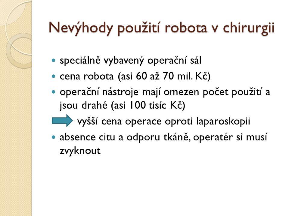 Nevýhody použití robota v chirurgii speciálně vybavený operační sál cena robota (asi 60 až 70 mil. Kč) operační nástroje mají omezen počet použití a j