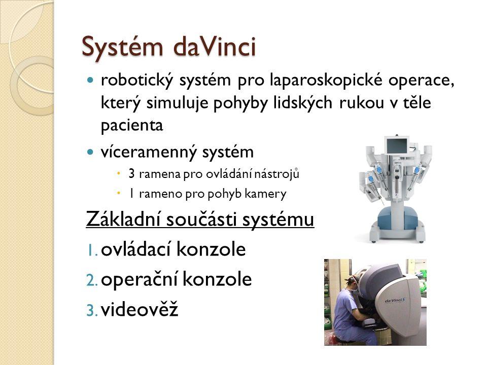 Systém daVinci robotický systém pro laparoskopické operace, který simuluje pohyby lidských rukou v těle pacienta víceramenný systém  3 ramena pro ovládání nástrojů  1 rameno pro pohyb kamery Základní součásti systému 1.