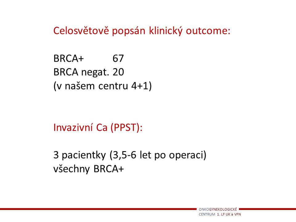 ONKOGYNEKOLOGICKÉ CENTRUM 1. LF UK a VFN Celosvětově popsán klinický outcome: BRCA+67 BRCA negat.20 (v našem centru 4+1) Invazivní Ca (PPST): 3 pacien