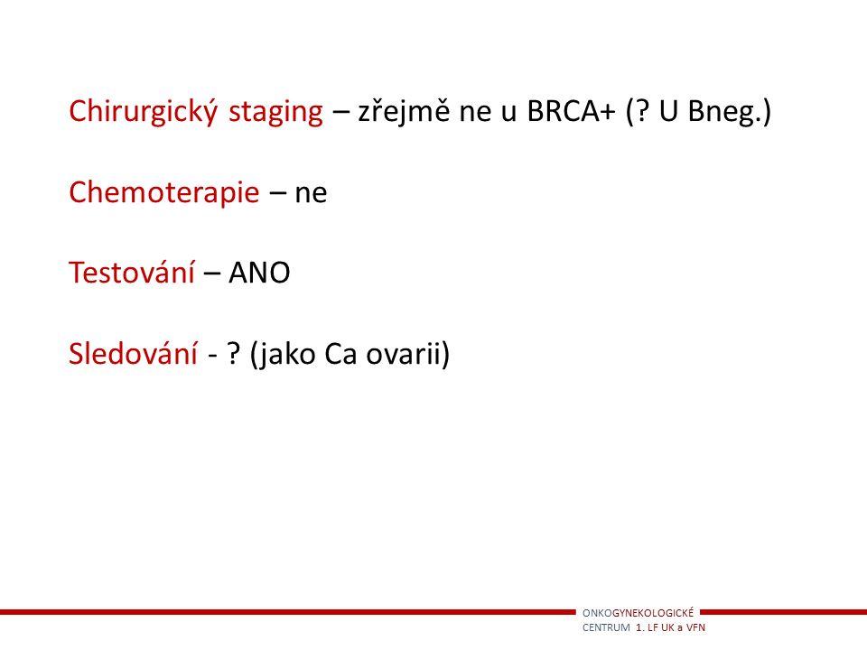 ONKOGYNEKOLOGICKÉ CENTRUM 1. LF UK a VFN Chirurgický staging – zřejmě ne u BRCA+ (? U Bneg.) Chemoterapie – ne Testování – ANO Sledování - ? (jako Ca