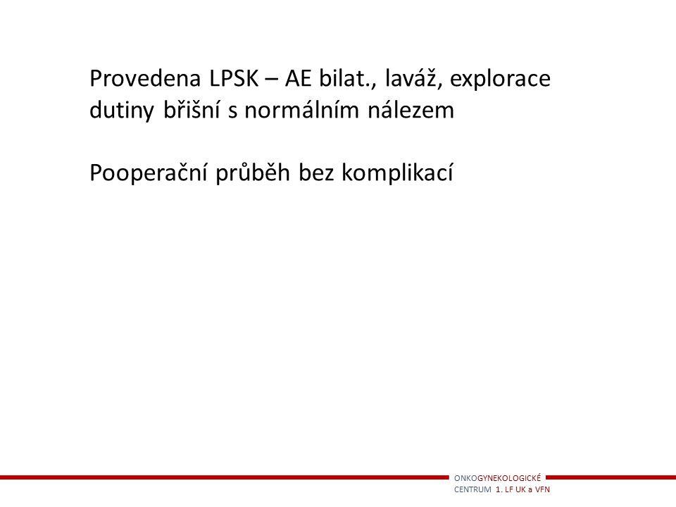 Provedena LPSK – AE bilat., laváž, explorace dutiny břišní s normálním nálezem Pooperační průběh bez komplikací ONKOGYNEKOLOGICKÉ CENTRUM 1. LF UK a V