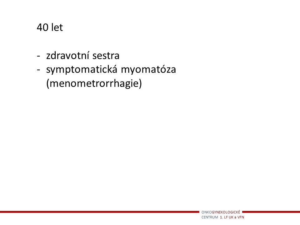 ONKOGYNEKOLOGICKÉ CENTRUM 1. LF UK a VFN 40 let -zdravotní sestra -symptomatická myomatóza (menometrorrhagie)