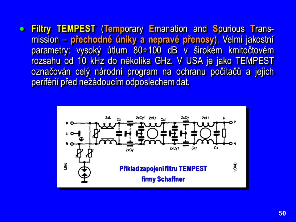 Filtry TEMPEST ( Temp orary E manation and S purious T rans- mission – přechodné úniky a nepravé přenosy ). Velmi jakostní parametry: vysoký útlum 8