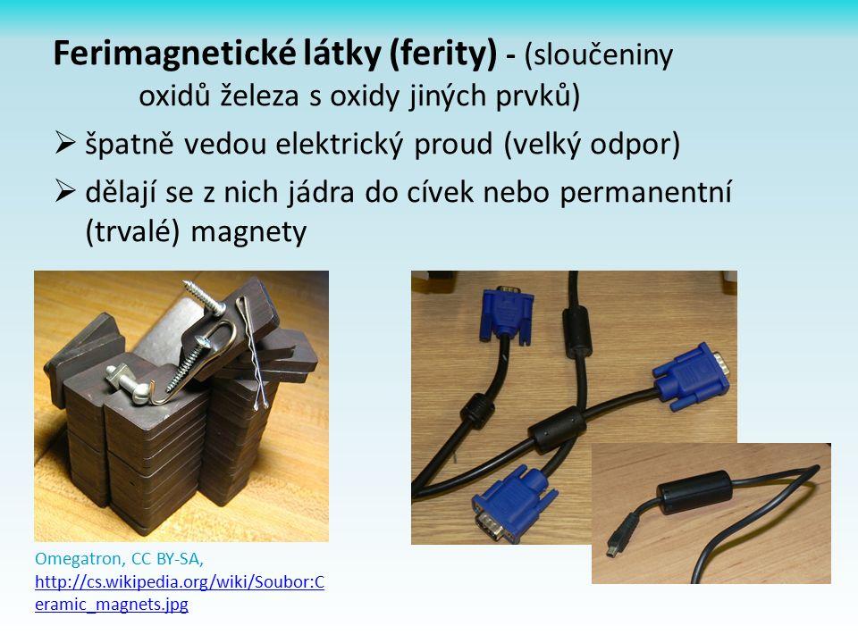 Ferimagnetické látky (ferity) - (sloučeniny oxidů železa s oxidy jiných prvků)  špatně vedou elektrický proud (velký odpor)  dělají se z nich jádra do cívek nebo permanentní (trvalé) magnety Omegatron, CC BY-SA, http://cs.wikipedia.org/wiki/Soubor:C eramic_magnets.jpg http://cs.wikipedia.org/wiki/Soubor:C eramic_magnets.jpg