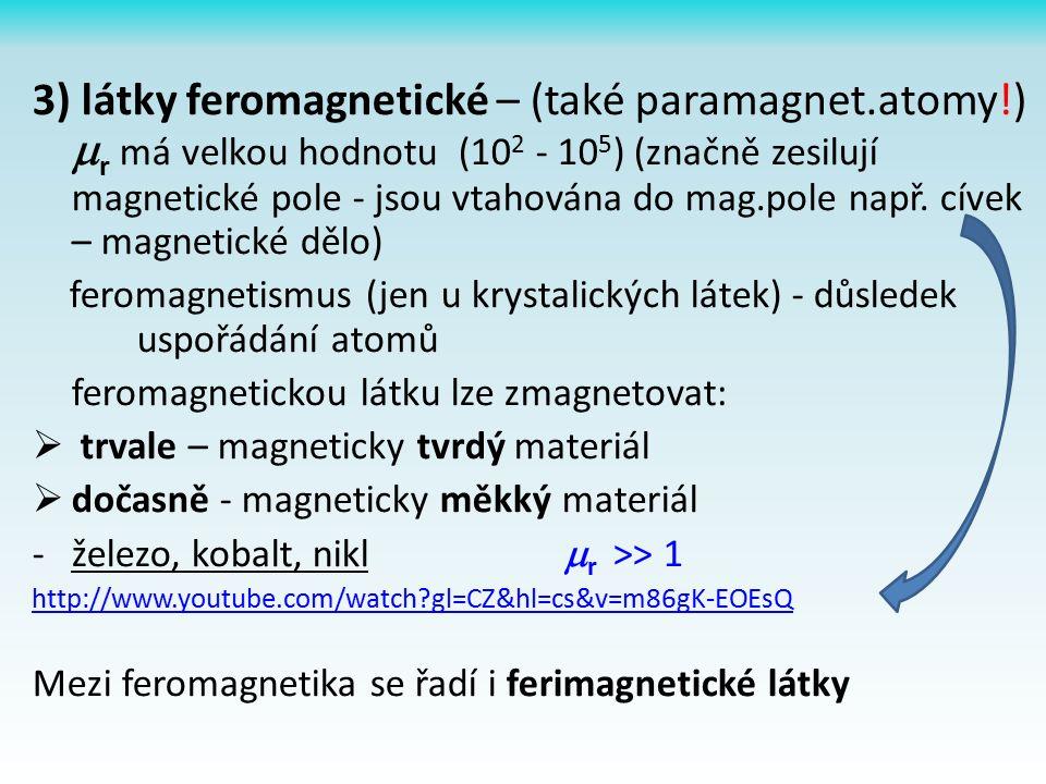 3) látky feromagnetické – (také paramagnet.atomy!)  r má velkou hodnotu (10 2 - 10 5 ) (značně zesilují magnetické pole - jsou vtahována do mag.pole např.