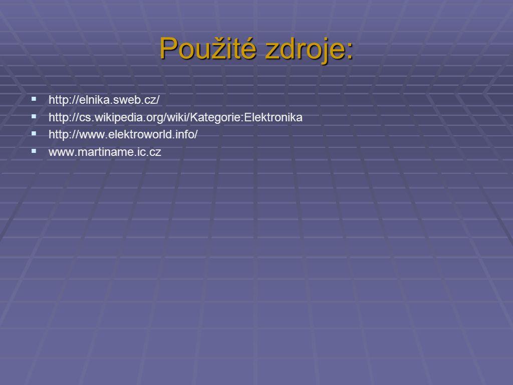 Použité zdroje:  http://elnika.sweb.cz/  http://cs.wikipedia.org/wiki/Kategorie:Elektronika  http://www.elektroworld.info/  www.martiname.ic.cz