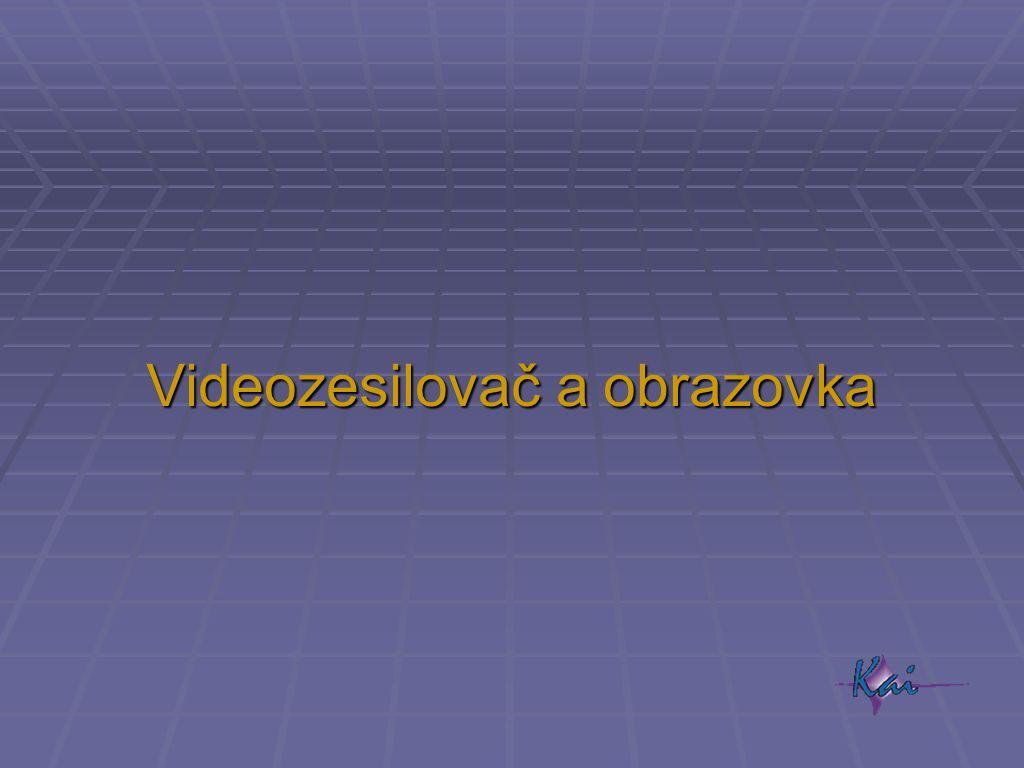 Videozesilovač a obrazovka