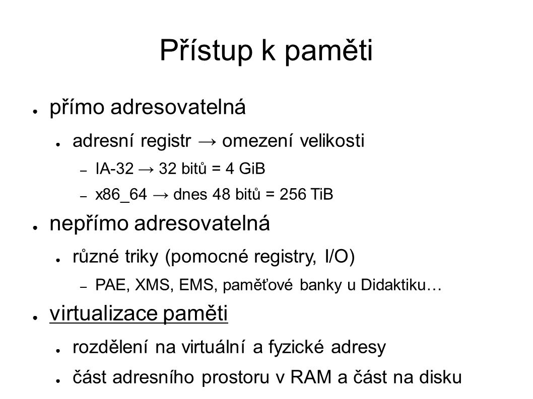 Přístup k paměti ● přímo adresovatelná ● adresní registr → omezení velikosti – IA-32 → 32 bitů = 4 GiB – x86_64 → dnes 48 bitů = 256 TiB ● nepřímo adr