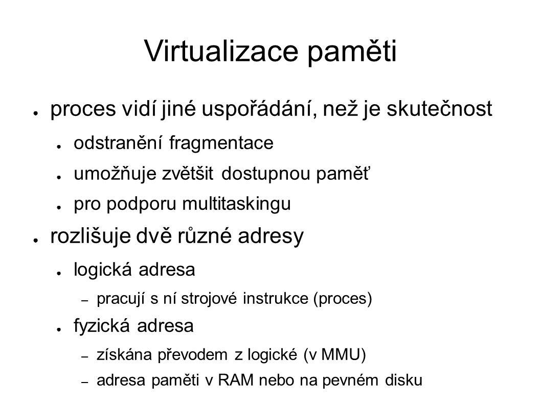 Virtualizace paměti ● proces vidí jiné uspořádání, než je skutečnost ● odstranění fragmentace ● umožňuje zvětšit dostupnou paměť ● pro podporu multita