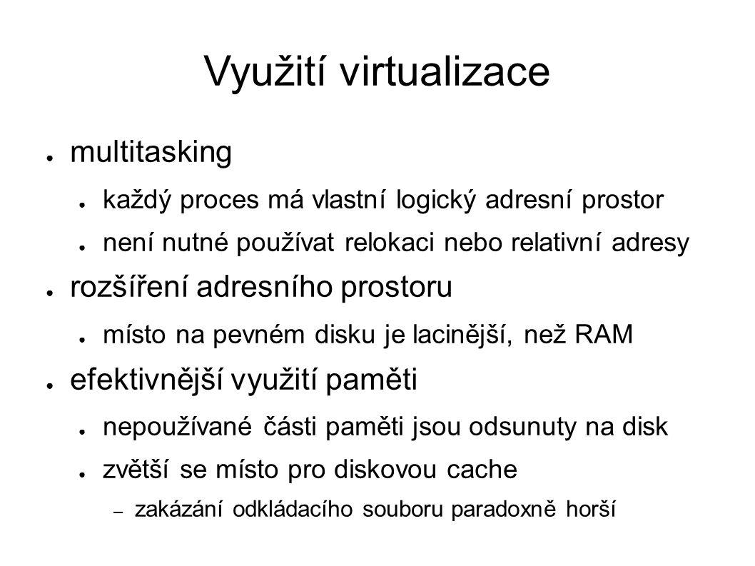 Využití virtualizace ● multitasking ● každý proces má vlastní logický adresní prostor ● není nutné používat relokaci nebo relativní adresy ● rozšíření