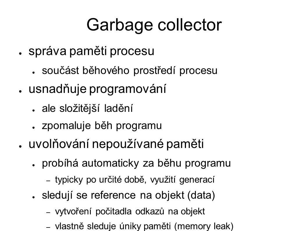 Garbage collector ● správa paměti procesu ● součást běhového prostředí procesu ● usnadňuje programování ● ale složitější ladění ● zpomaluje běh progra