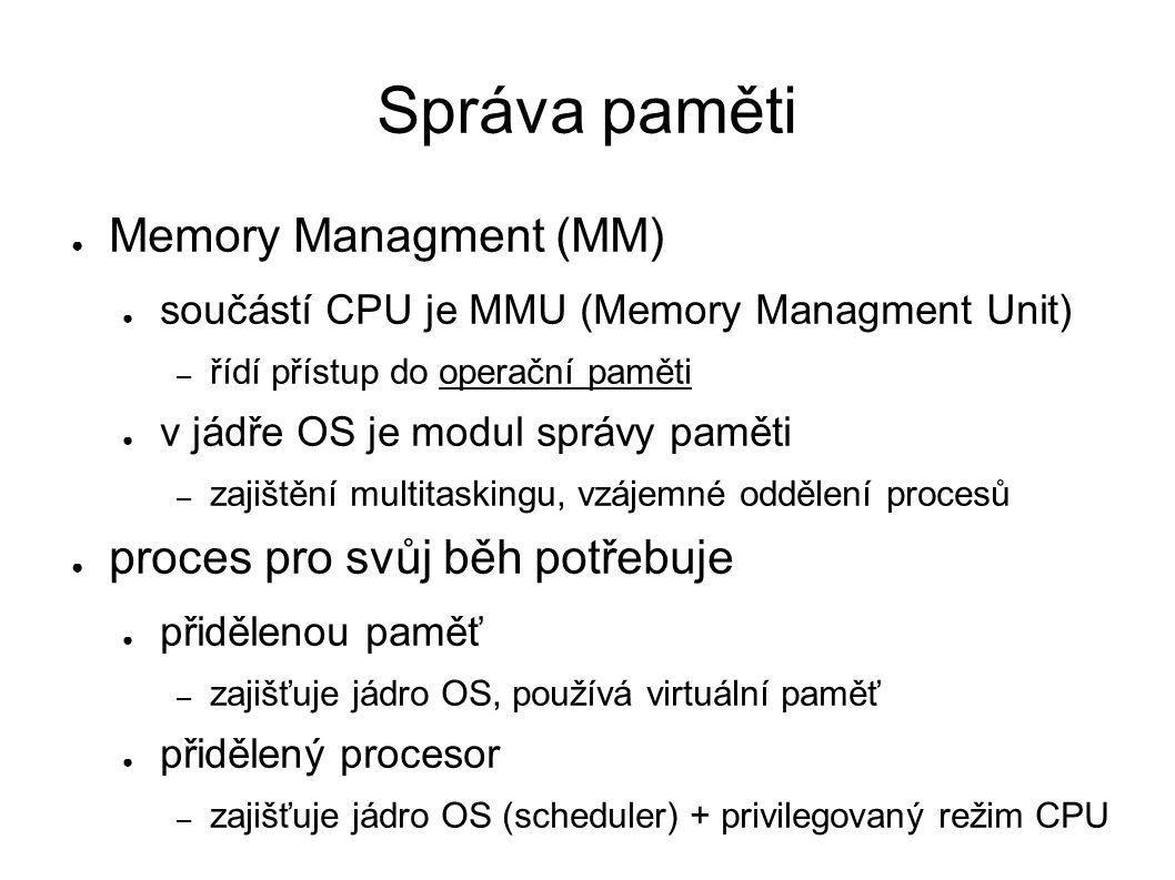Správa paměti ● Memory Managment (MM) ● součástí CPU je MMU (Memory Managment Unit) – řídí přístup do operační paměti ● v jádře OS je modul správy pam