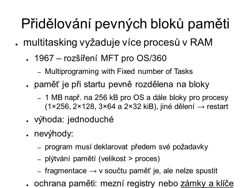 Přidělování pevných bloků paměti ● multitasking vyžaduje více procesů v RAM ● 1967 – rozšíření MFT pro OS/360 – Multiprograming with Fixed number of T