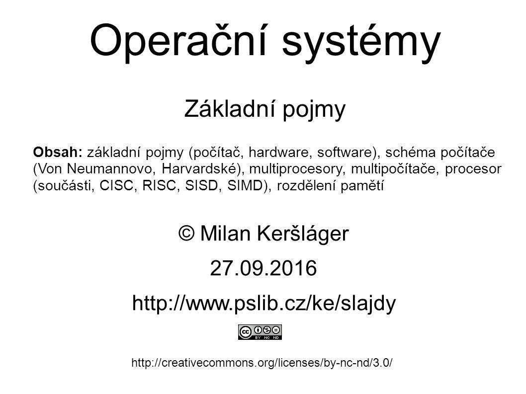 Operační systémy Základní pojmy © Milan Keršláger 27.9.2016 http://www.pslib.cz/ke/slajdy http://creativecommons.org/licenses/by-nc-nd/3.0/ Obsah: základní pojmy (počítač, hardware, software), schéma počítače (Von Neumannovo, Harvardské), multiprocesory, multipočítače, procesor (součásti, CISC, RISC, SISD, SIMD), rozdělení pamětí