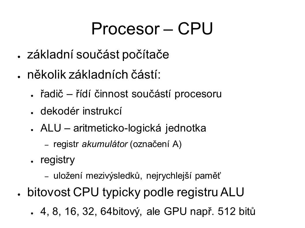 Procesor – CPU ● základní součást počítače ● několik základních částí: ● řadič – řídí činnost součástí procesoru ● dekodér instrukcí ● ALU – aritmeticko-logická jednotka – registr akumulátor (označení A) ● registry – uložení mezivýsledků, nejrychlejší paměť ● bitovost CPU typicky podle registru ALU ● 4, 8, 16, 32, 64bitový, ale GPU např.
