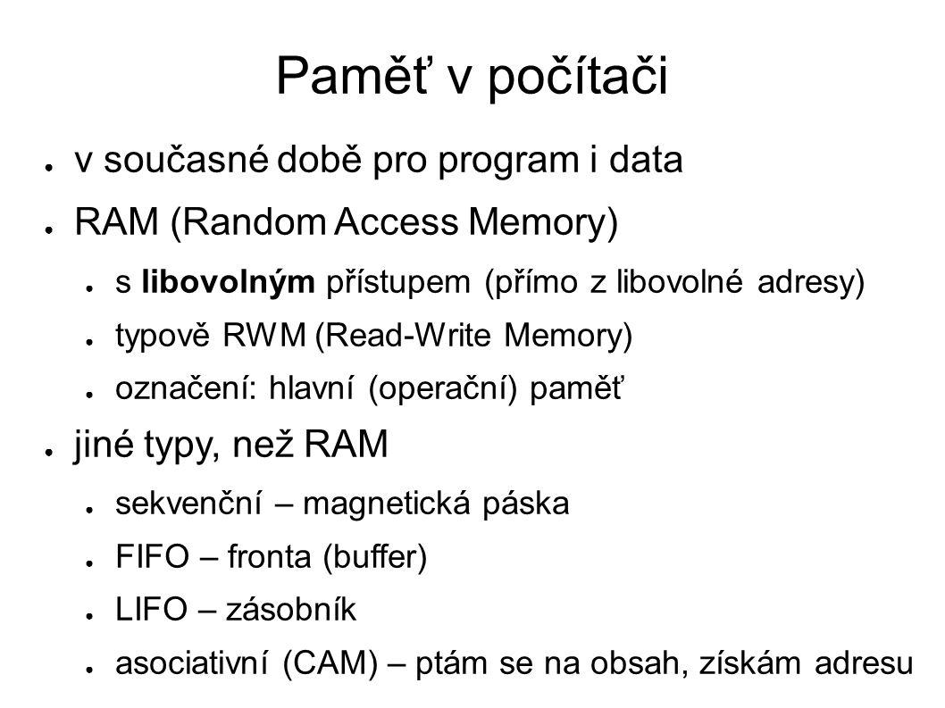 Paměť v počítači ● v současné době pro program i data ● RAM (Random Access Memory) ● s libovolným přístupem (přímo z libovolné adresy) ● typově RWM (Read-Write Memory) ● označení: hlavní (operační) paměť ● jiné typy, než RAM ● sekvenční – magnetická páska ● FIFO – fronta (buffer) ● LIFO – zásobník ● asociativní (CAM) – ptám se na obsah, získám adresu