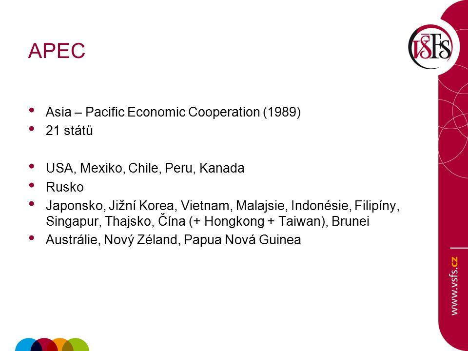 APEC Asia – Pacific Economic Cooperation (1989) 21 států USA, Mexiko, Chile, Peru, Kanada Rusko Japonsko, Jižní Korea, Vietnam, Malajsie, Indonésie, Filipíny, Singapur, Thajsko, Čína (+ Hongkong + Taiwan), Brunei Austrálie, Nový Zéland, Papua Nová Guinea