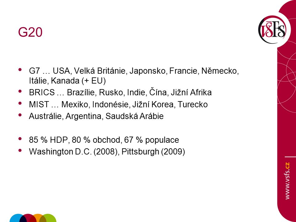 G20 G7 … USA, Velká Británie, Japonsko, Francie, Německo, Itálie, Kanada (+ EU) BRICS … Brazílie, Rusko, Indie, Čína, Jižní Afrika MIST … Mexiko, Indonésie, Jižní Korea, Turecko Austrálie, Argentina, Saudská Arábie 85 % HDP, 80 % obchod, 67 % populace Washington D.C.
