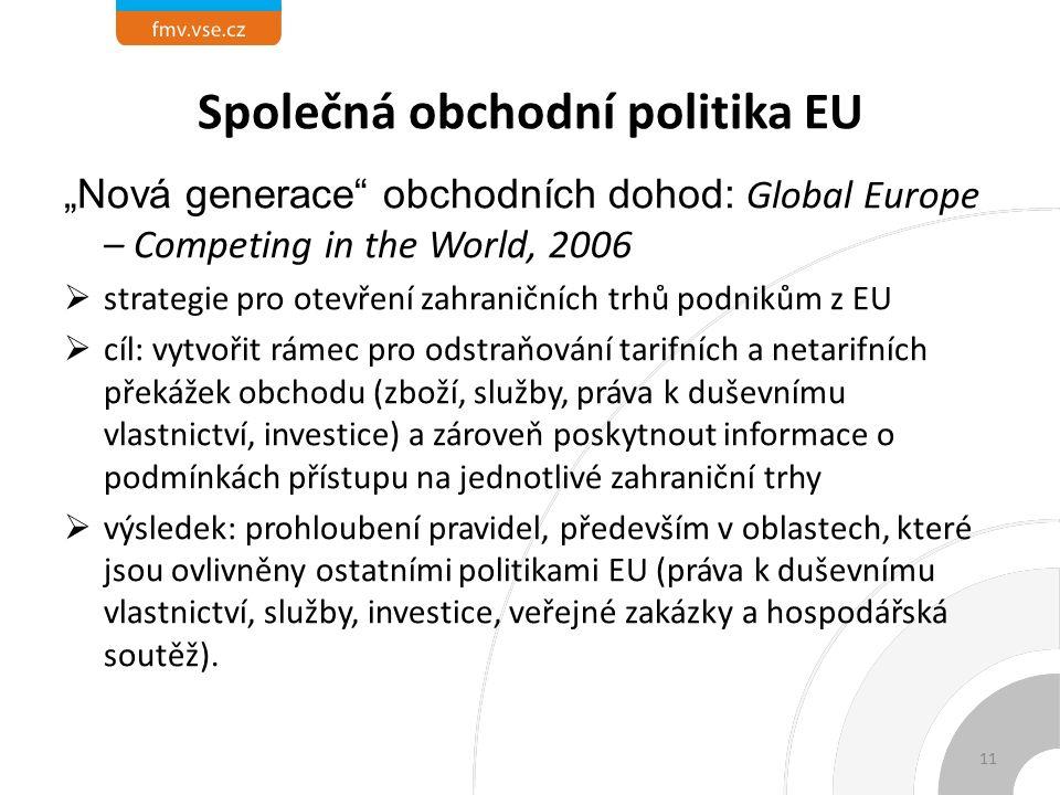 """Společná obchodní politika EU """"Nová generace obchodních dohod: Global Europe – Competing in the World, 2006  strategie pro otevření zahraničních trhů podnikům z EU  cíl: vytvořit rámec pro odstraňování tarifních a netarifních překážek obchodu (zboží, služby, práva k duševnímu vlastnictví, investice) a zároveň poskytnout informace o podmínkách přístupu na jednotlivé zahraniční trhy  výsledek: prohloubení pravidel, především v oblastech, které jsou ovlivněny ostatními politikami EU (práva k duševnímu vlastnictví, služby, investice, veřejné zakázky a hospodářská soutěž)."""
