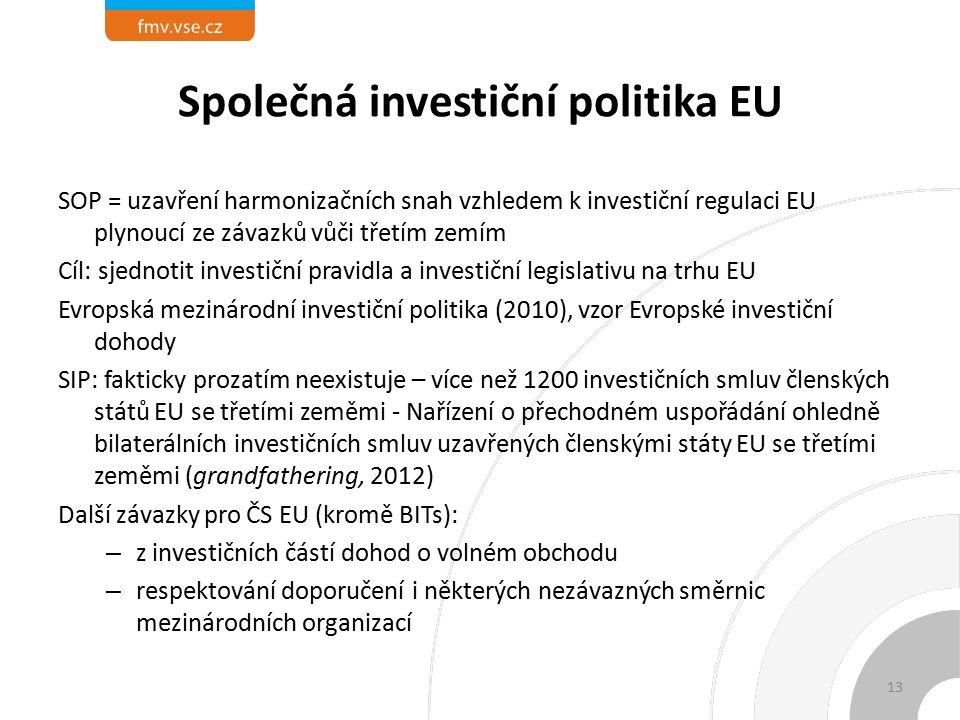Společná investiční politika EU SOP = uzavření harmonizačních snah vzhledem k investiční regulaci EU plynoucí ze závazků vůči třetím zemím Cíl: sjednotit investiční pravidla a investiční legislativu na trhu EU Evropská mezinárodní investiční politika (2010), vzor Evropské investiční dohody SIP: fakticky prozatím neexistuje – více než 1200 investičních smluv členských států EU se třetími zeměmi - Nařízení o přechodném uspořádání ohledně bilaterálních investičních smluv uzavřených členskými státy EU se třetími zeměmi (grandfathering, 2012) Další závazky pro ČS EU (kromě BITs): – z investičních částí dohod o volném obchodu – respektování doporučení i některých nezávazných směrnic mezinárodních organizací 13