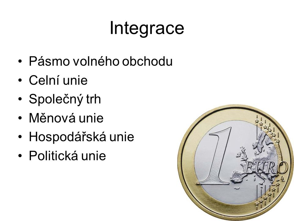 Integrace Pásmo volného obchodu Celní unie Společný trh Měnová unie Hospodářská unie Politická unie