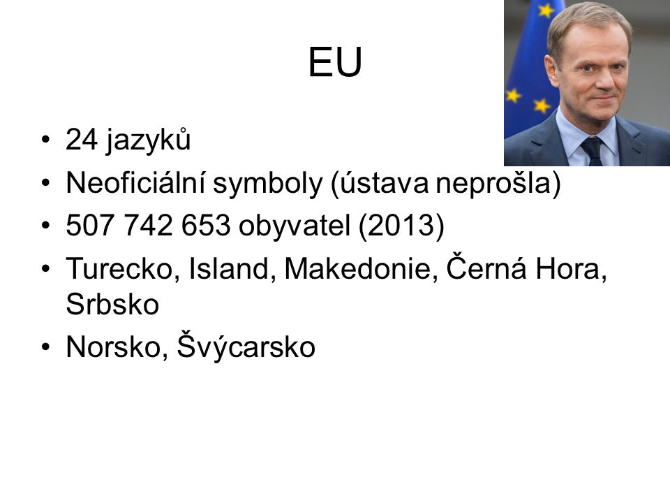 EU 24 jazyků Neoficiální symboly (ústava neprošla) 507 742 653 obyvatel (2013) Turecko, Island, Makedonie, Černá Hora, Srbsko Norsko, Švýcarsko