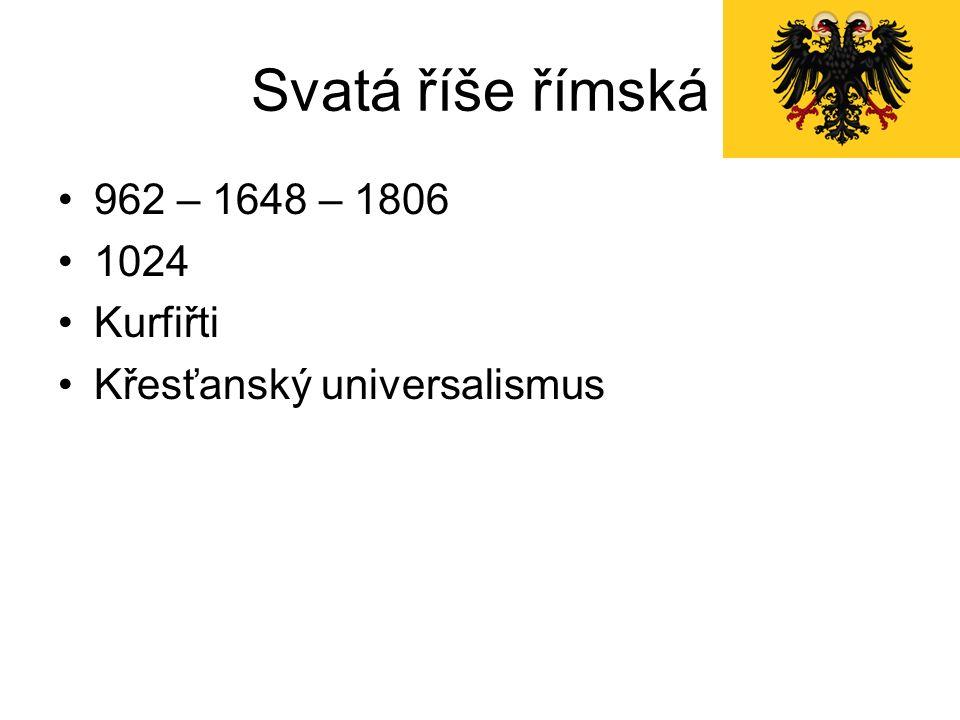 Svatá říše římská 962 – 1648 – 1806 1024 Kurfiřti Křesťanský universalismus