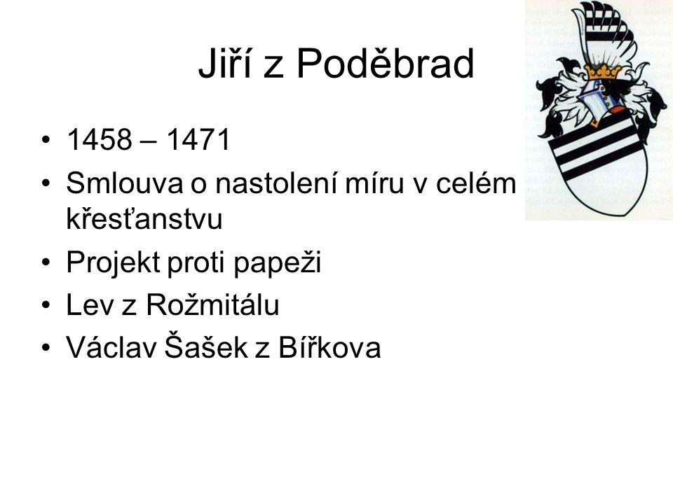 Jiří z Poděbrad 1458 – 1471 Smlouva o nastolení míru v celém křesťanstvu Projekt proti papeži Lev z Rožmitálu Václav Šašek z Bířkova
