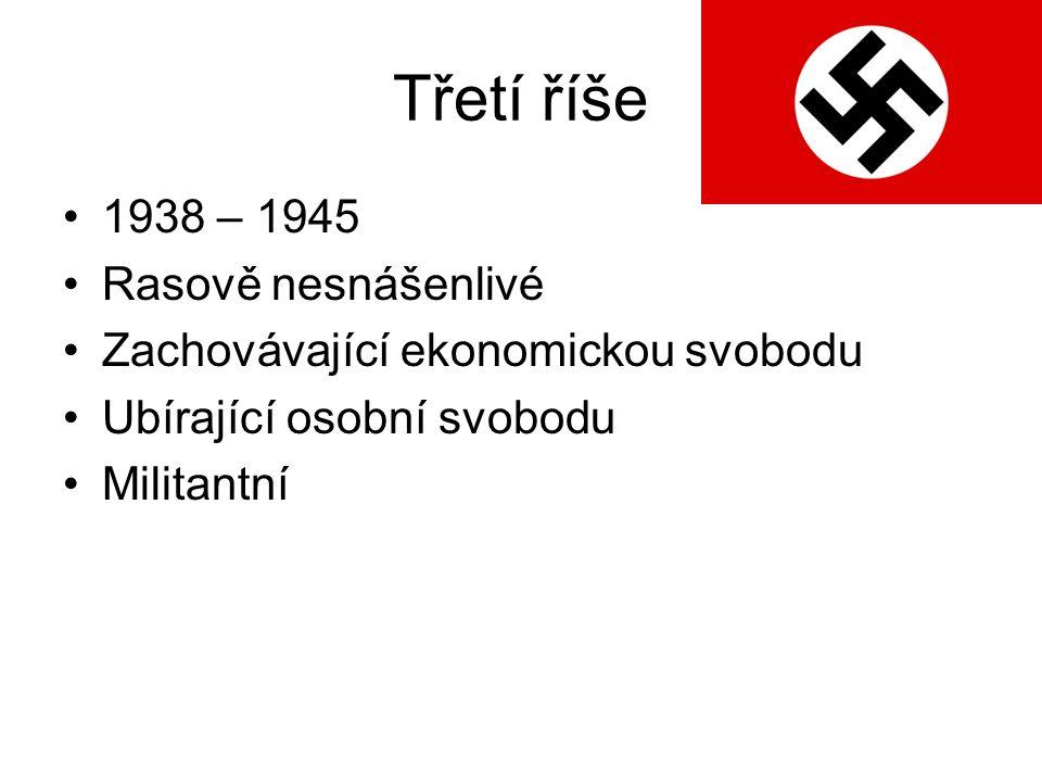 Třetí říše 1938 – 1945 Rasově nesnášenlivé Zachovávající ekonomickou svobodu Ubírající osobní svobodu Militantní