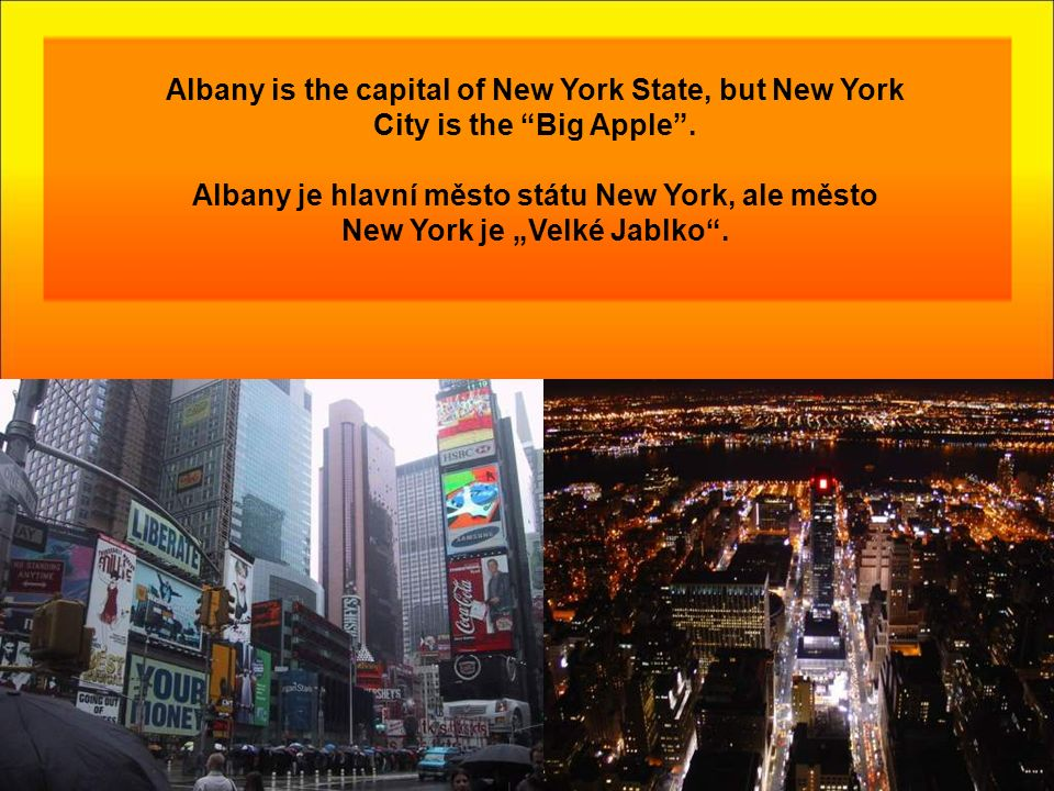 Albany is the capital of New York State, but New York City is the Big Apple .