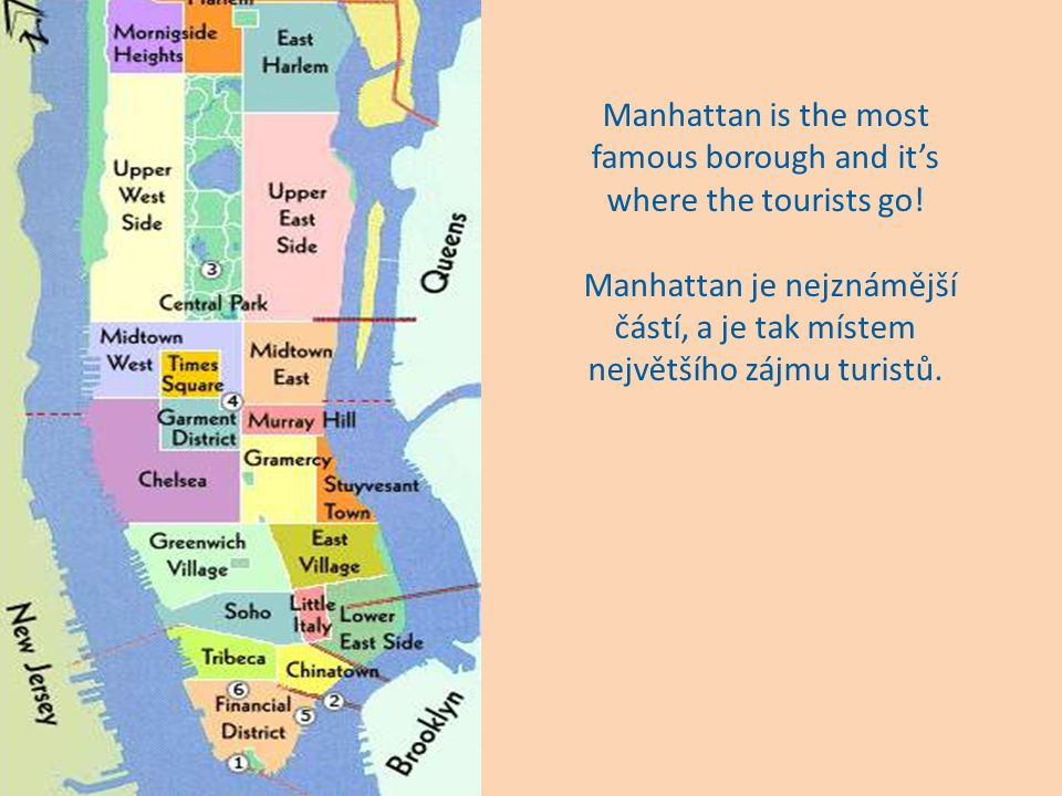 New York has five boroughs: Manhattan, Brooklyn, the Bronx, Queens and Staten Island New York má pět částí: Manhattan, Brooklyn, Bronx, Queens a Staten Island