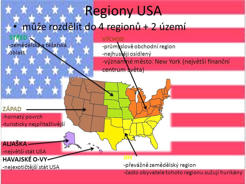 Regiony USA může rozdělit do 4 regionů + 2 území VÝCHOD -průmyslově obchodní region -nejhustěji osídlený -významné město: New York (největší finanční centrum světa) JIH -převážně zemědělský region -často obyvatele tohoto regionu sužují hurikány STŘED -zemědělská a těžařská oblast ZÁPAD -hornatý povrch -turisticky nejpřitažlivější ALJAŠKA -největší stát USA HAVAJSKÉ O-VY -nejexotičtější stát USA