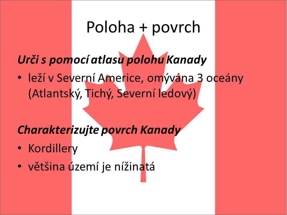 Poloha + povrch Urči s pomocí atlasu polohu Kanady leží v Severní Americe, omývána 3 oceány (Atlantský, Tichý, Severní ledový) Charakterizujte povrch Kanady Kordillery většina území je nížinatá