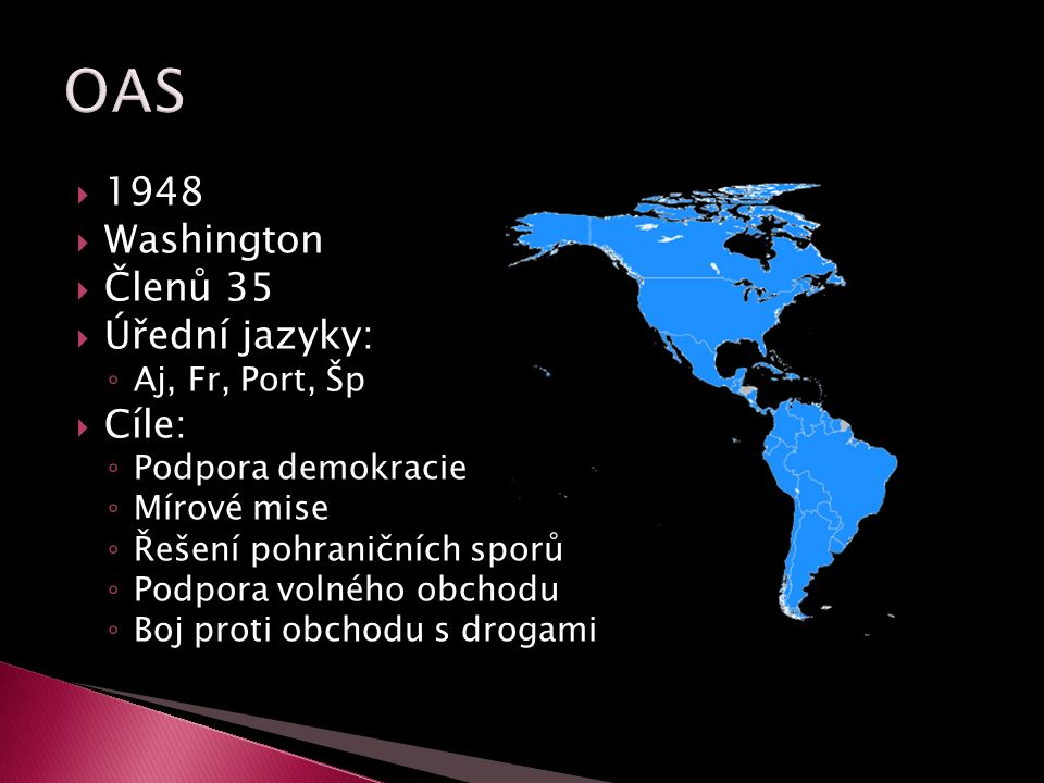  1948  Washington  Členů 35  Úřední jazyky: ◦ Aj, Fr, Port, Šp  Cíle: ◦ Podpora demokracie ◦ Mírové mise ◦ Řešení pohraničních sporů ◦ Podpora vo