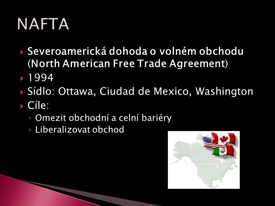  Severoamerická dohoda o volném obchodu (North American Free Trade Agreement)  1994  Sídlo: Ottawa, Ciudad de Mexico, Washington  Cíle: ◦ Omezit obchodní a celní bariéry ◦ Liberalizovat obchod