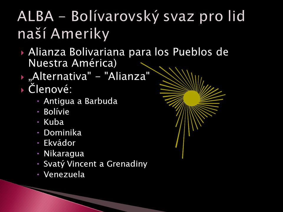 " Alianza Bolivariana para los Pueblos de Nuestra América)  ""Alternativa - Alianza  Členové:  Antigua a Barbuda  Bolívie  Kuba  Dominika  Ekvádor  Nikaragua  Svatý Vincent a Grenadiny  Venezuela"