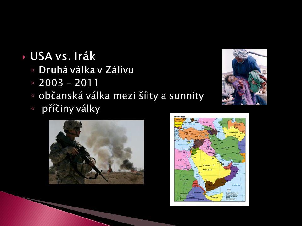  USA vs. Irák ◦ Druhá válka v Zálivu ◦ 2003 - 2011 ◦ občanská válka mezi šíity a sunnity ◦ příčiny války