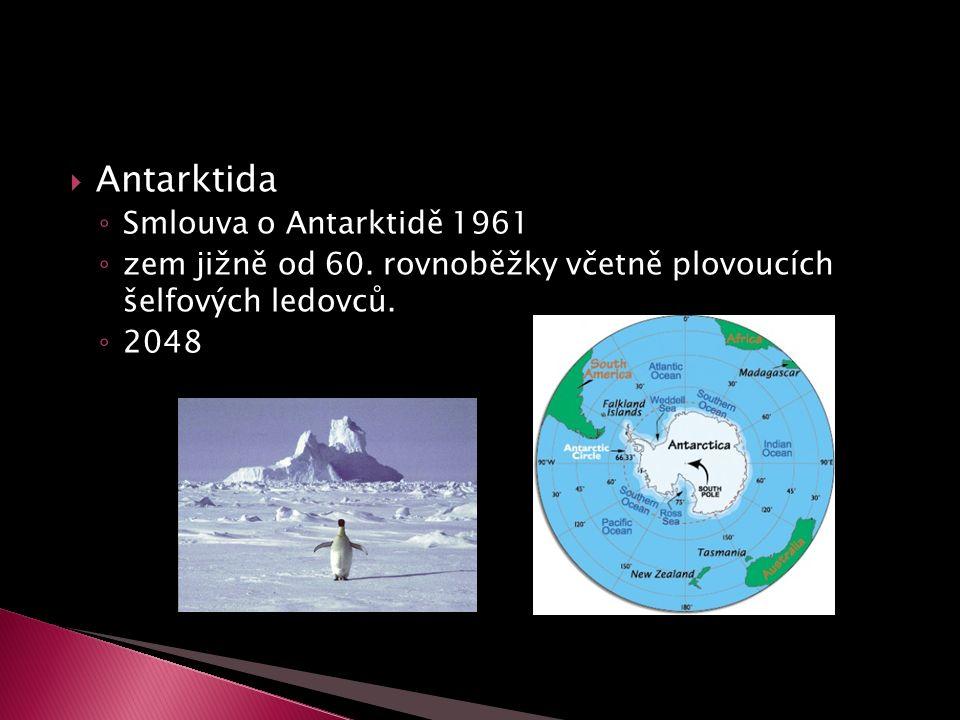  Antarktida ◦ Smlouva o Antarktidě 1961 ◦ zem jižně od 60. rovnoběžky včetně plovoucích šelfových ledovců. ◦ 2048
