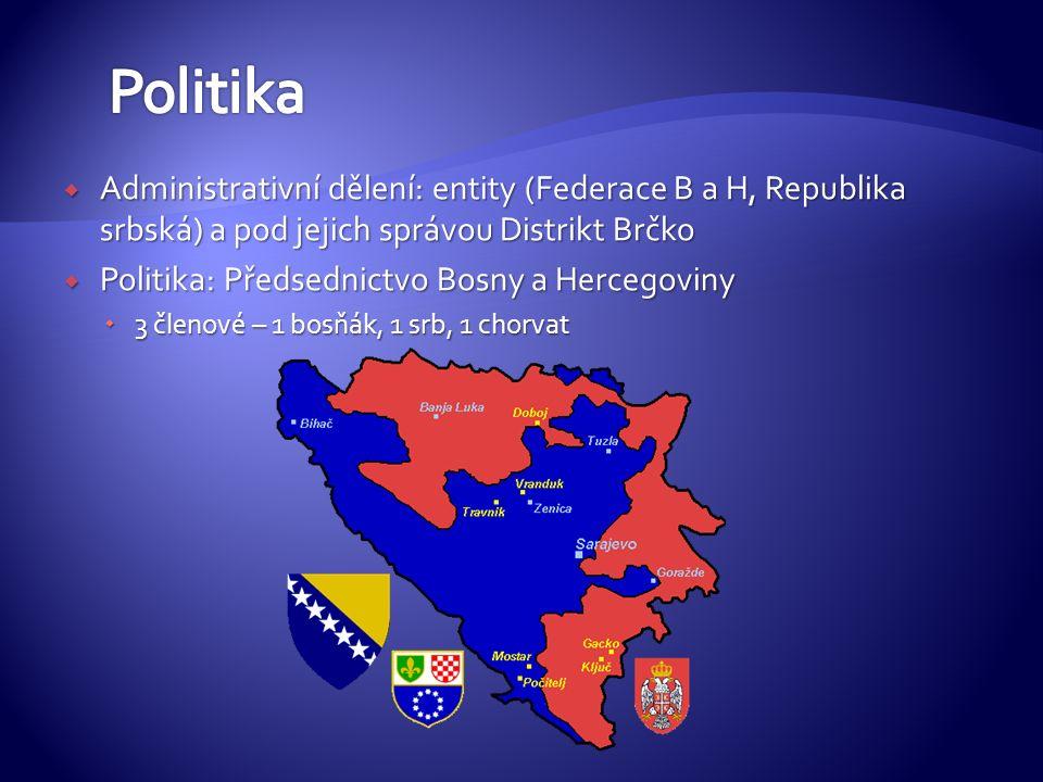  Administrativní dělení: entity (Federace B a H, Republika srbská) a pod jejich správou Distrikt Brčko  Politika: Předsednictvo Bosny a Hercegoviny  3 členové – 1 bosňák, 1 srb, 1 chorvat